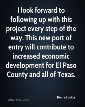 Henry Bonilla - I look forward to following up with this project every step of the way. This new port of entry will contribute to increased economic development for El Paso County and all of Texas.