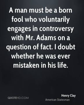 Henry Clay - A man must be a born fool who voluntarily engages in controversy with Mr. Adams on a question of fact. I doubt whether he was ever mistaken in his life.