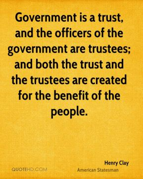 Government is a trust, and the officers of the government are trustees; and both the trust and the trustees are created for the benefit of the people.
