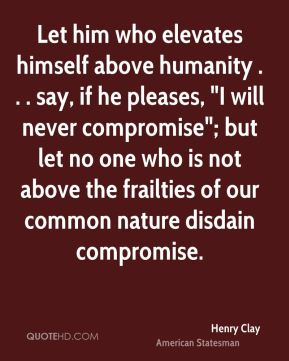 """Henry Clay - Let him who elevates himself above humanity . . . say, if he pleases, """"I will never compromise""""; but let no one who is not above the frailties of our common nature disdain compromise."""