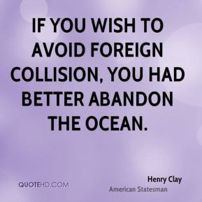 Henry Clay - If you wish to avoid foreign collision, you had better abandon the ocean.