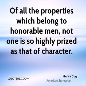 Henry Clay - Of all the properties which belong to honorable men, not one is so highly prized as that of character.