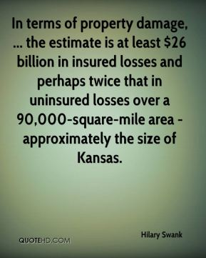 Hilary Swank - In terms of property damage, ... the estimate is at least $26 billion in insured losses and perhaps twice that in uninsured losses over a 90,000-square-mile area - approximately the size of Kansas.