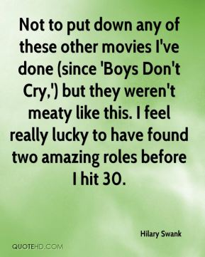 Hilary Swank - Not to put down any of these other movies I've done (since 'Boys Don't Cry,') but they weren't meaty like this. I feel really lucky to have found two amazing roles before I hit 30.