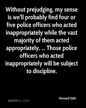 Howard Safir - Without prejudging, my sense is we'll probably find four or five police officers who acted inappropriately while the vast majority of them acted appropriately, ... Those police officers who acted inappropriately will be subject to discipline.