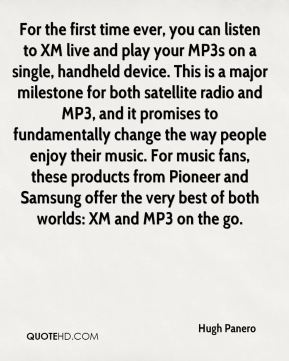 Hugh Panero - For the first time ever, you can listen to XM live and play your MP3s on a single, handheld device. This is a major milestone for both satellite radio and MP3, and it promises to fundamentally change the way people enjoy their music. For music fans, these products from Pioneer and Samsung offer the very best of both worlds: XM and MP3 on the go.
