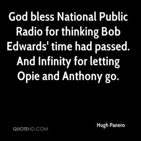 Hugh Panero - God bless National Public Radio for thinking Bob Edwards' time had passed. And Infinity for letting Opie and Anthony go.