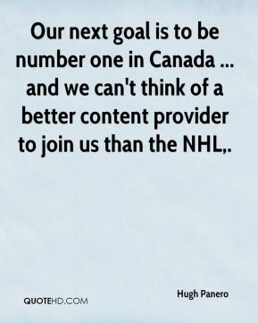 Hugh Panero - Our next goal is to be number one in Canada ... and we can't think of a better content provider to join us than the NHL.