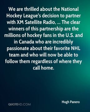 Hugh Panero - We are thrilled about the National Hockey League's decision to partner with XM Satellite Radio, ... The clear winners of this partnership are the millions of hockey fans in the U.S. and in Canada who are incredibly passionate about their favorite NHL team and who will now be able to follow them regardless of where they call home.