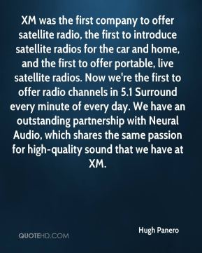 Hugh Panero - XM was the first company to offer satellite radio, the first to introduce satellite radios for the car and home, and the first to offer portable, live satellite radios. Now we're the first to offer radio channels in 5.1 Surround every minute of every day. We have an outstanding partnership with Neural Audio, which shares the same passion for high-quality sound that we have at XM.