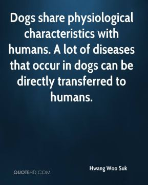 Hwang Woo Suk - Dogs share physiological characteristics with humans. A lot of diseases that occur in dogs can be directly transferred to humans.