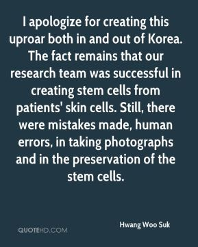Hwang Woo Suk - I apologize for creating this uproar both in and out of Korea. The fact remains that our research team was successful in creating stem cells from patients' skin cells. Still, there were mistakes made, human errors, in taking photographs and in the preservation of the stem cells.