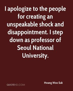 Hwang Woo Suk - I apologize to the people for creating an unspeakable shock and disappointment. I step down as professor of Seoul National University.