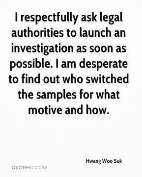 I respectfully ask legal authorities to launch an investigation as soon as possible. I am desperate to find out who switched the samples for what motive and how.