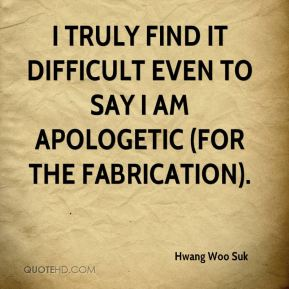 I truly find it difficult even to say I am apologetic (for the fabrication).