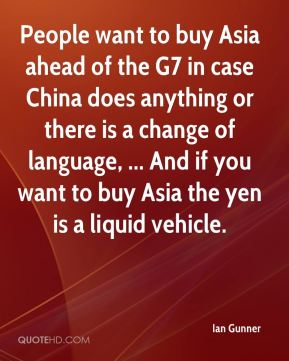 Ian Gunner - People want to buy Asia ahead of the G7 in case China does anything or there is a change of language, ... And if you want to buy Asia the yen is a liquid vehicle.