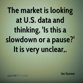 Ian Gunner - The market is looking at U.S. data and thinking, 'Is this a slowdown or a pause?' It is very unclear.