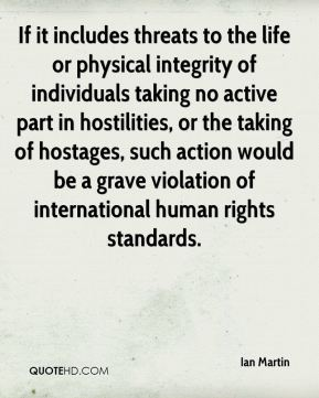 Ian Martin - If it includes threats to the life or physical integrity of individuals taking no active part in hostilities, or the taking of hostages, such action would be a grave violation of international human rights standards.