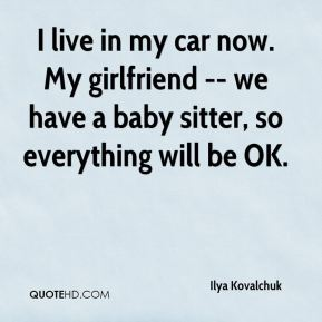 Ilya Kovalchuk - I live in my car now. My girlfriend -- we have a baby sitter, so everything will be OK.