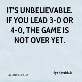 Ilya Kovalchuk - It's unbelievable. If you lead 3-0 or 4-0, the game is not over yet.