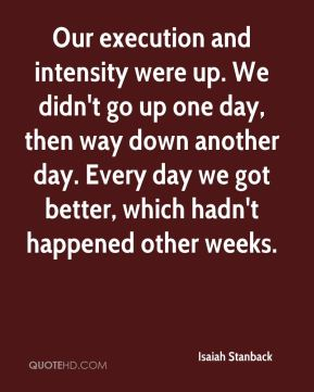 Isaiah Stanback - Our execution and intensity were up. We didn't go up one day, then way down another day. Every day we got better, which hadn't happened other weeks.