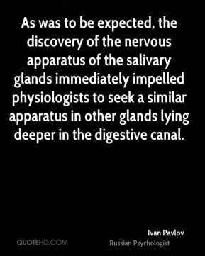 Ivan Pavlov - As was to be expected, the discovery of the nervous apparatus of the salivary glands immediately impelled physiologists to seek a similar apparatus in other glands lying deeper in the digestive canal.