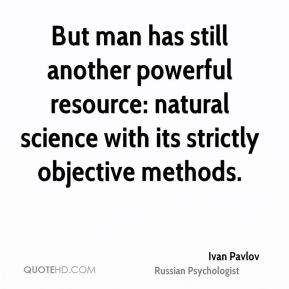 Ivan Pavlov - But man has still another powerful resource: natural science with its strictly objective methods.