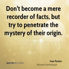Ivan Pavlov - Don't become a mere recorder of facts, but try to penetrate the mystery of their origin.