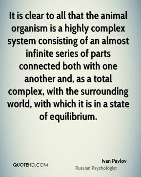 Ivan Pavlov - It is clear to all that the animal organism is a highly complex system consisting of an almost infinite series of parts connected both with one another and, as a total complex, with the surrounding world, with which it is in a state of equilibrium.