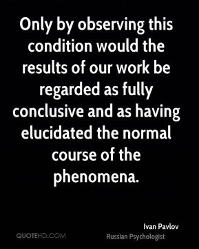 Only by observing this condition would the results of our work be regarded as fully conclusive and as having elucidated the normal course of the phenomena.