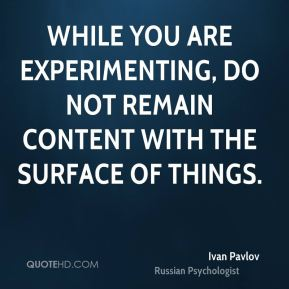 While you are experimenting, do not remain content with the surface of things.