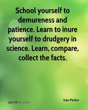 Ivan Pavlov - School yourself to demureness and patience. Learn to inure yourself to drudgery in science. Learn, compare, collect the facts.