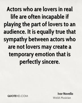 Actors who are lovers in real life are often incapable if playing the part of lovers to an audience. It is equally true that sympathy between actors who are not lovers may create a temporary emotion that is perfectly sincere.