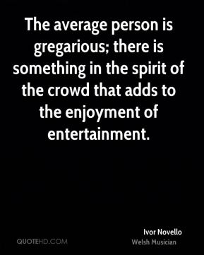 Ivor Novello - The average person is gregarious; there is something in the spirit of the crowd that adds to the enjoyment of entertainment.