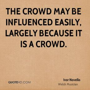 The crowd may be influenced easily, largely because it is a crowd.