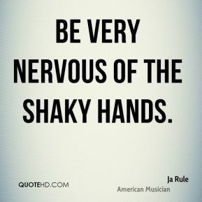 Be very nervous of the shaky hands.