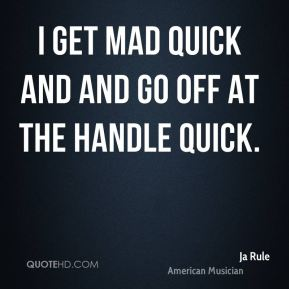 Ja Rule - I get mad quick and and go off at the handle quick.