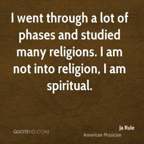 I went through a lot of phases and studied many religions. I am not into religion, I am spiritual.