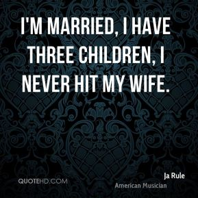 I'm married, I have three children, I never hit my wife.