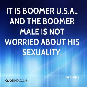Jack Foley - It is Boomer U.S.A.. And the Boomer male is not worried about his sexuality.