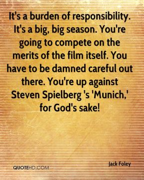 Jack Foley - It's a burden of responsibility. It's a big, big season. You're going to compete on the merits of the film itself. You have to be damned careful out there. You're up against Steven Spielberg 's 'Munich,' for God's sake!