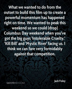 Jack Foley - What we wanted to do from the outset to build this film up to create a powerful momentum has happened right on time. We wanted to peak this weekend so we could (drop) Columbus Day weekend when you've got the big guys 'Intolerable Cruelty,' 'Kill Bill' and 'Mystic River' facing us. I think we can fare very formidably against that competition.