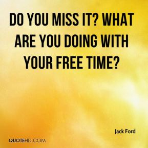 Jack Ford - Do you miss it? What are you doing with your free time?