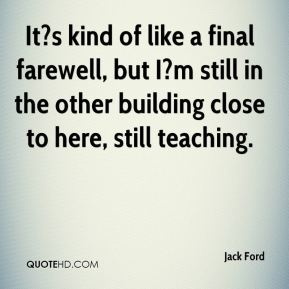 It?s kind of like a final farewell, but I?m still in the other building close to here, still teaching.