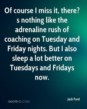 Jack Ford - Of course I miss it, there?s nothing like the adrenaline rush of coaching on Tuesday and Friday nights. But I also sleep a lot better on Tuesdays and Fridays now.