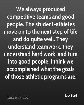 We always produced competitive teams and good people. The student-athletes move on to the next step of life and do quite well. They understand teamwork, they understand hard work, and turn into good people. I think we accomplished what the goals of those athletic programs are.