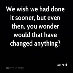 We wish we had done it sooner, but even then, you wonder would that have changed anything?