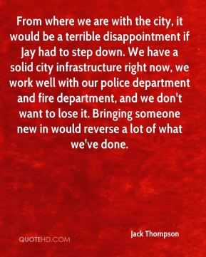 Jack Thompson - From where we are with the city, it would be a terrible disappointment if Jay had to step down. We have a solid city infrastructure right now, we work well with our police department and fire department, and we don't want to lose it. Bringing someone new in would reverse a lot of what we've done.