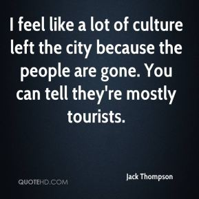 I feel like a lot of culture left the city because the people are gone. You can tell they're mostly tourists.