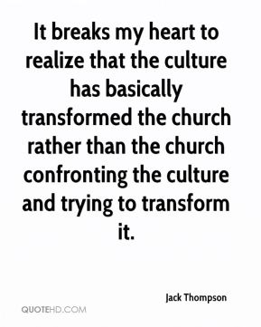 Jack Thompson - It breaks my heart to realize that the culture has basically transformed the church rather than the church confronting the culture and trying to transform it.